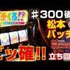 300-2 打チくる!? 松本バッチ  #300 スーパーリノMAX 後編