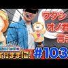 103 松本バッチの成すがままに! #103【秘宝伝 Rev.】